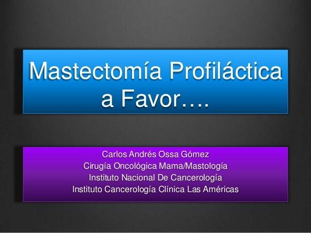Mastectomía Profiláctica a Favor…. Carlos Andrés Ossa Gómez Cirugía Oncológica Mama/Mastología Instituto Nacional De Cance...