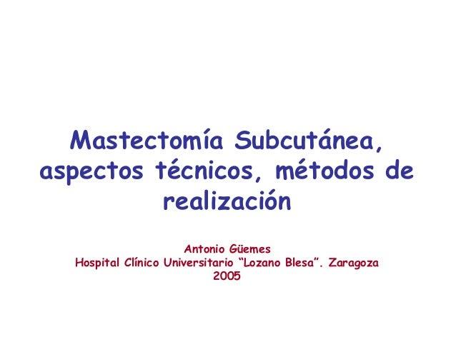 """Mastectomía Subcutánea, aspectos técnicos, métodos de realización Antonio Güemes Hospital Clínico Universitario """"Lozano Bl..."""