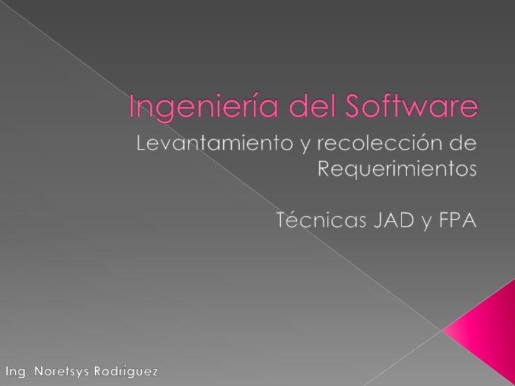Ingeniería del Software<br />Levantamiento y recolección de Requerimientos<br />Técnicas JAD y FPA<br />Ing. Noretsys Rodr...