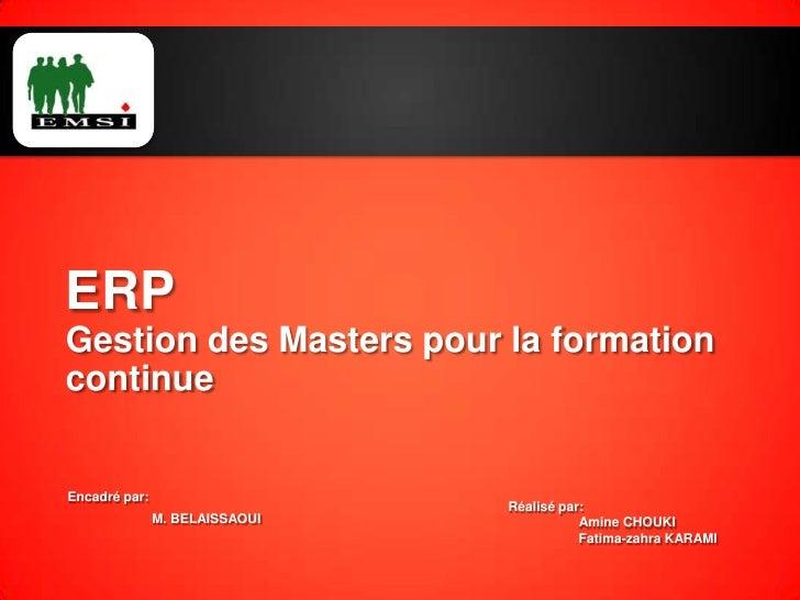 ERPGestion des Masters pour la formation continue<br />Encadré par: <br />M. BELAISSAOUI<br />Réalisé par:<br />Amine CHOU...