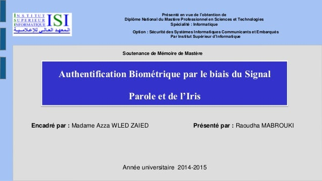 Authentification Biométrique par le biais du Signal Parole et de l'Iris Encadré par : Madame Azza WLED ZAIED Présenté par ...