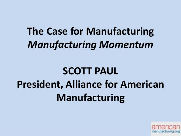 The Case for Manufacturing Manufacturing Momentum SCOTT PAUL President, Alliance for American Manufacturing