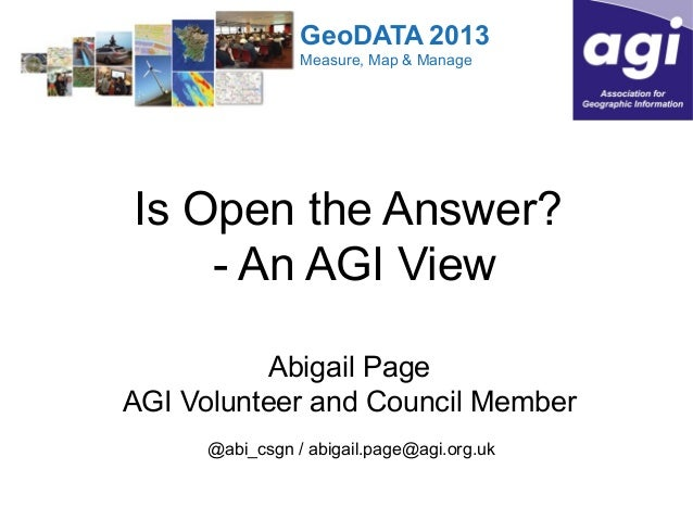 GeoDATA 2013 Measure, Map & Manage  Is Open the Answer? - An AGI View Abigail Page AGI Volunteer and Council Member @abi_c...