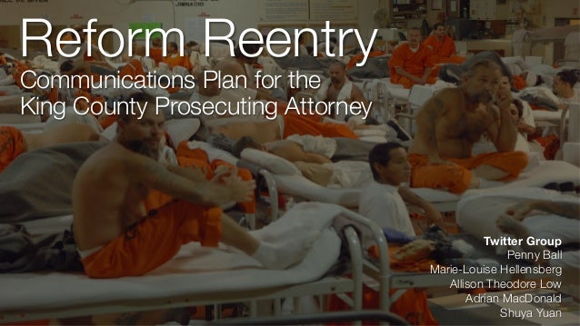 Reform Reentry Communications Plan for the  King County Prosecuting Attorney Twitter Group Penny Ball Marie-Louise Hellens...