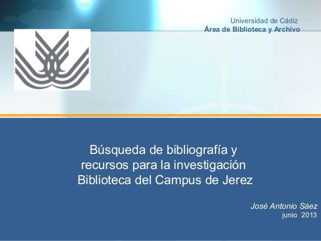 Búsqueda de bibliografía y recursos para la investigación Biblioteca del Campus de Jerez José Antonio Sáez junio 2013 Univ...