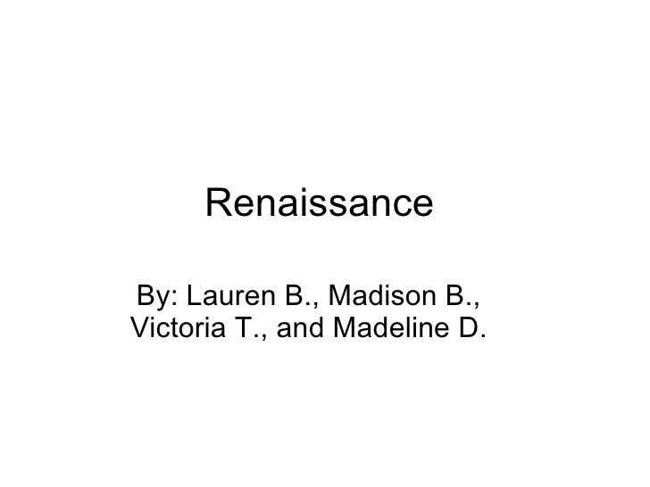 Renaissance  By: Lauren B., Madison B., Victoria T., and Madeline D.