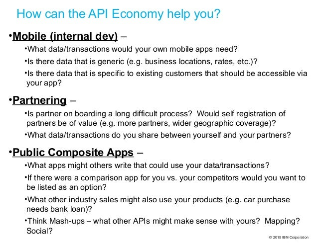 © 2015 IBM Corporation How can the API Economy help you? •Mobile (internal dev) – •What data/transactions would your own m...