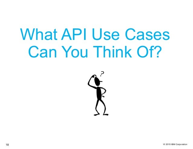 © 2015 IBM Corporation What API Use Cases Can You Think Of? 18
