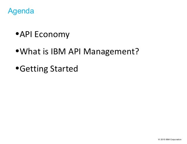 © 2015 IBM Corporation Agenda •API Economy •What is IBM API Management? •Getting Started