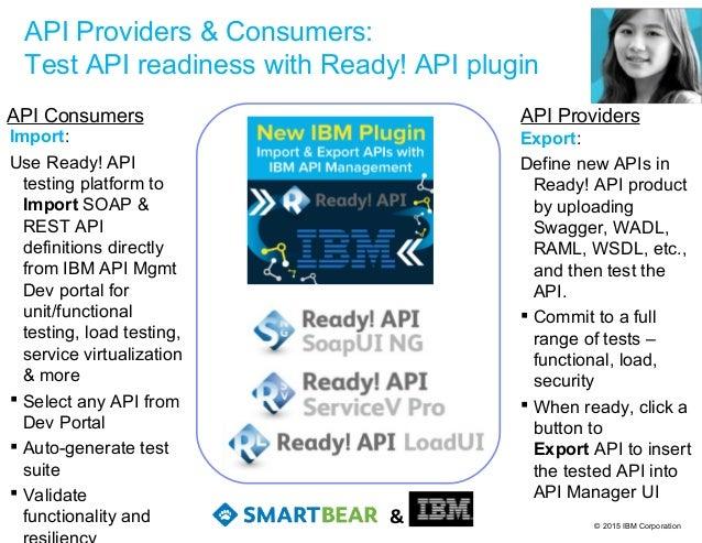 © 2015 IBM Corporation API Providers & Consumers: Test API readiness with Ready! API plugin Export: Define new APIs in Rea...