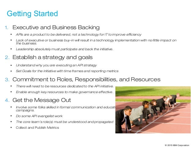 © 2015 IBM Corporation Getting Started 1. Executive and Business Backing • APIs are a product to be delivered, not a techn...