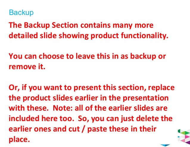 Backup 53 The Backup Section contains many more detailed slide showing product functionality. You can choose to leave this...
