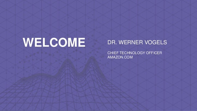 DR. WERNER VOGELS CHIEF TECHNOLOGY OFFICER AMAZON.COM WELCOME