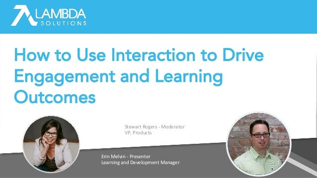 Erin Melvin - Presenter Learning and Development Manager Stewart Rogers - Moderator VP, Products How to Use Interaction to...