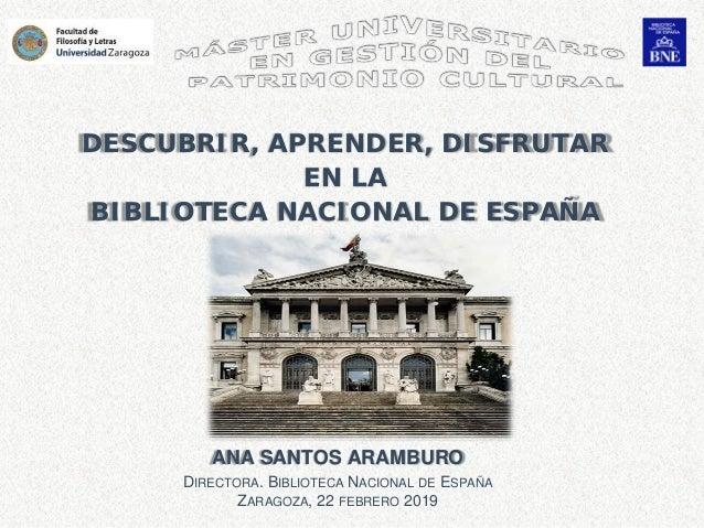 ANA SANTOS ARAMBURO DIRECTORA. BIBLIOTECA NACIONAL DE ESPAÑA ZARAGOZA, 22 FEBRERO 2019 DESCUBRIR, APRENDER, DISFRUTAR EN L...