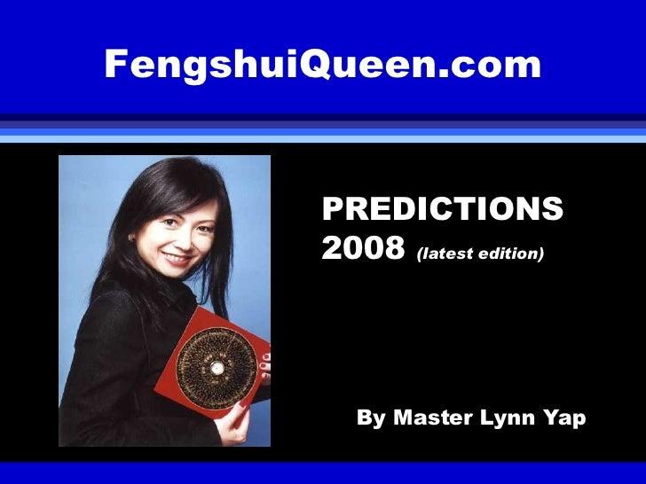FengshuiQueen.com <ul><li>PREDICTIONS 2008  (latest edition) </li></ul><ul><li>By Master Lynn Yap </li></ul>