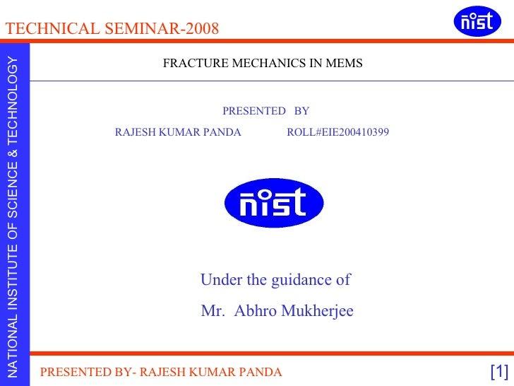 FRACTURE MECHANICS IN MEMS PRESENTED  BY RAJESH KUMAR PANDA  ROLL#EIE200410399  Under the guidance of  Mr.  Abhro Mukherjee