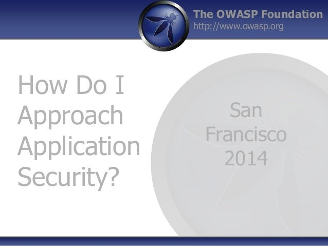 The OWASP Foundation http://www.owasp.org How Do I Approach Application Security? San Francisco 2014