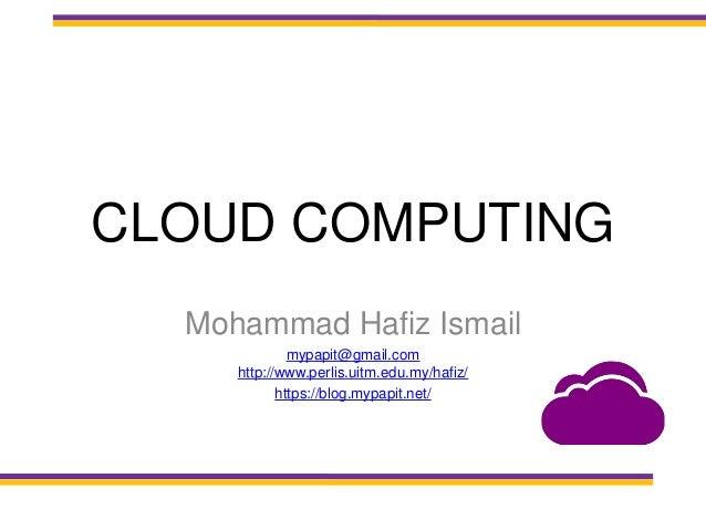 CLOUD COMPUTING Mohammad Hafiz Ismail mypapit@gmail.com http://www.perlis.uitm.edu.my/hafiz/ https://blog.mypapit.net/