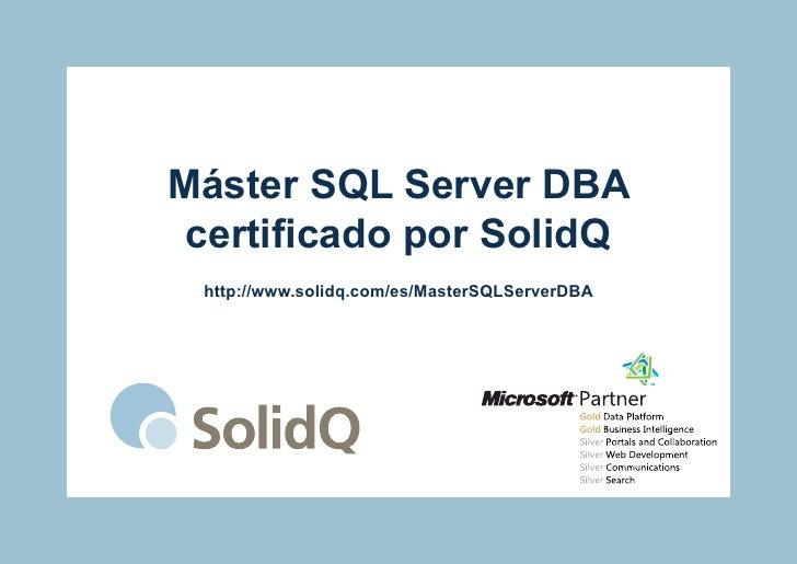 Máster SQL Server DBA certificado por SolidQ http://www.solidq.com/es/MasterSQLServerDBA
