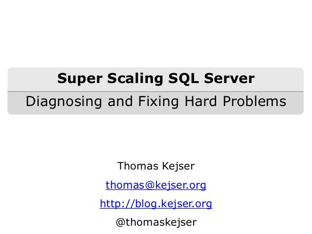 Thomas Kejser thomas@kejser.org http://blog.kejser.org @thomaskejser Super Scaling SQL Server Diagnosing and Fixing Hard P...