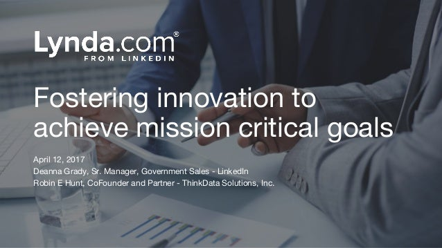 Fostering innovation to achieve mission critical goals April 12, 2017 Deanna Grady, Sr. Manager, Government Sales - Linked...