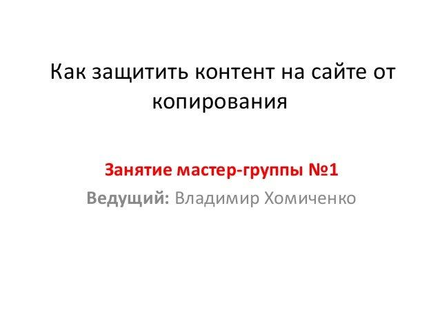 Как защитить контент на сайте от копирования Занятие мастер-группы №1 Ведущий: Владимир Хомиченко