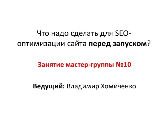 Что надо сделать для SEOоптимизации сайта перед запуском? Занятие мастер-группы №10 Ведущий: Владимир Хомиченко