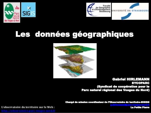 Les données géographiques  Gabriel HIRLEMANN  SYCOPARC  (Syndicat de coopération pour le  Parc naturel régional des Vosges...