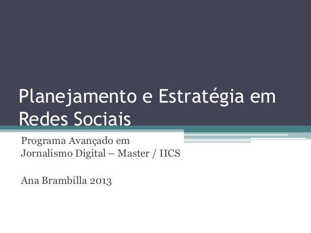 Planejamento e Estratégia em Redes Sociais Programa Avançado em Jornalismo Digital – Master / IICS  Ana Brambilla 2013