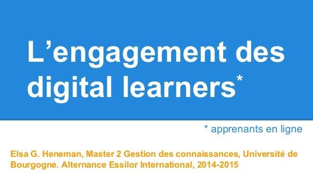 L'engagement des digital learners* Elsa G. Heneman, Master 2 Gestion des connaissances, Université de Bourgogne. Alternanc...