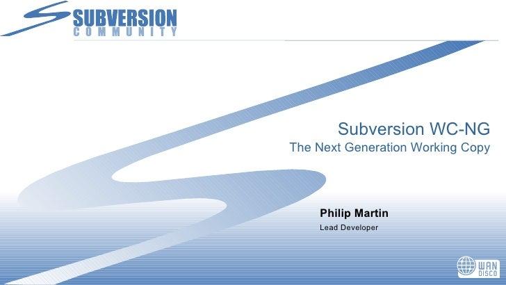 Subversion WC-NG The Next Generation Working Copy <ul><li>Philip Martin </li></ul><ul><li>Lead Developer </li></ul>