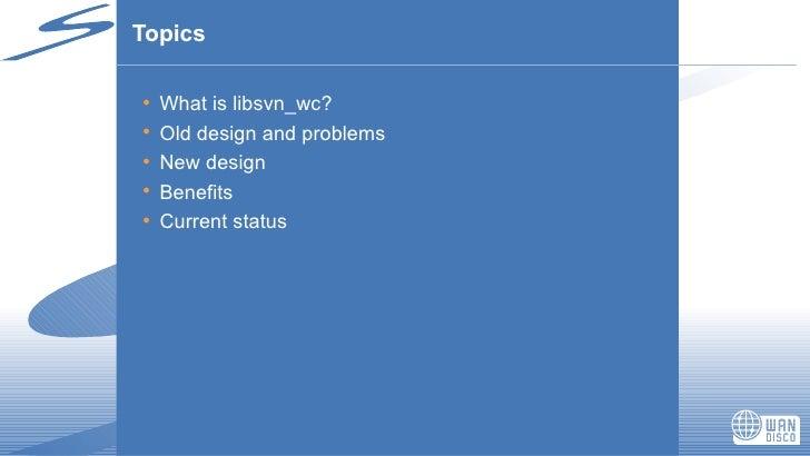 Topics <ul><li>What is libsvn_wc? </li></ul><ul><li>Old design and problems </li></ul><ul><li>New design </li></ul><ul><li...