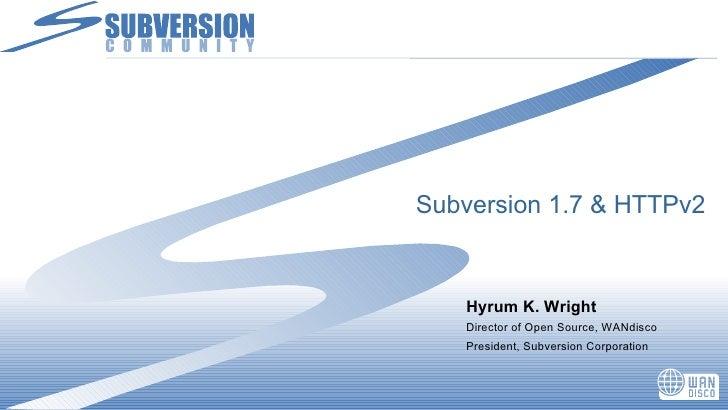 Subversion 1.7 & HTTPv2 <ul><li>Hyrum K. Wright </li></ul><ul><li>Director of Open Source, WANdisco </li></ul><ul><li>Pres...
