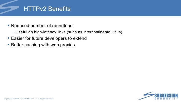 HTTPv2 Benefits <ul><li>Reduced number of roundtrips </li></ul><ul><ul><li>Useful on high-latency links (such as intercont...