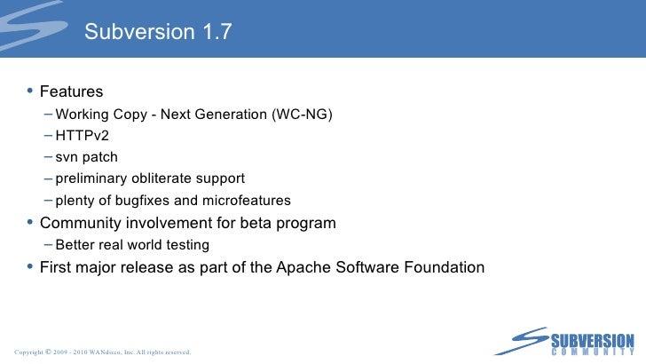 Subversion 1.7 <ul><li>Features </li></ul><ul><ul><li>Working Copy - Next Generation (WC-NG) </li></ul></ul><ul><ul><li>HT...