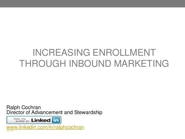 INCREASING ENROLLMENTTHROUGH INBOUND MARKETINGRalph CochranDirector of Advancement and Stewardshipwww.linkedin.com/in/ralp...