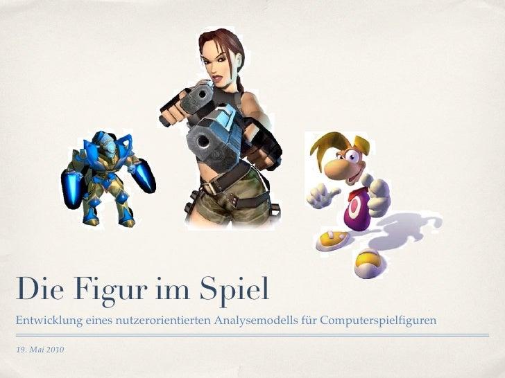 Die Figur im Spiel Entwicklung eines nutzerorientierten Analysemodells für Computerspielfiguren  19. Mai 2010