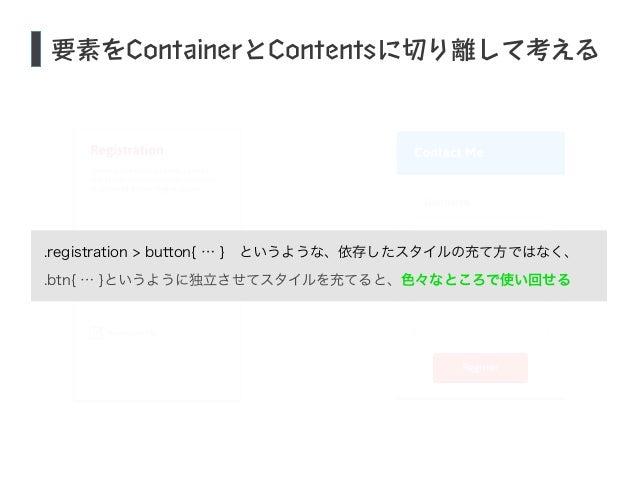 要素をContainerとContentsに切り離して考える  .registration > button{ … } というような、依存したスタイルの充て方ではなく、  .btn{ … }というように独立させてスタイルを充てると、色々なところ...