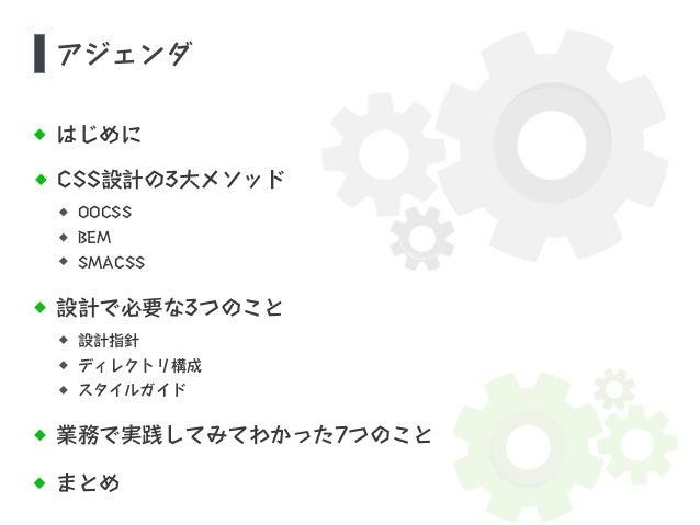 アジェンダ  はじめに  CSS設計の3大メソッド  OOCSS  BEM  SMACSS  設計で必要な3つのこと  設計指針  ディレクトリ構成  スタイルガイド  業務で実践してみてわかった7つのこと  まとめ