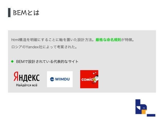 html構造を明確にすることに軸を置いた設計方法。厳格な命名規則が特徴。  ロシアのYandex社によって考案された。  !  BEMで設計されている代表的なサイト  !  !  BEMとは