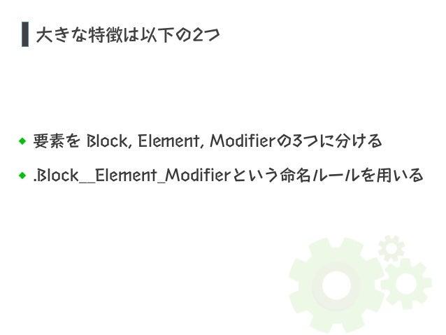大きな特徴は以下の2つ  要素を Block, Element, Modifierの3つに分ける  .Block__Element_Modifierという命名ルールを用いる
