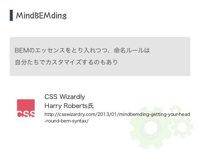 MindBEMding  BEMのエッセンスをとり入れつつ、命名ルールは  自分たちでカスタマイズするのもあり  CSS Wizardly  Harry Roberts氏  http://csswizardry.com/2013/01/mind...