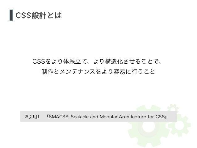 CSS設計とは  !  CSSをより体系立て、より構造化させることで、  制作とメンテナンスをより容易に行うこと  ※引用1 『SMACSS: Scalable and Modular Architecture for CSS』