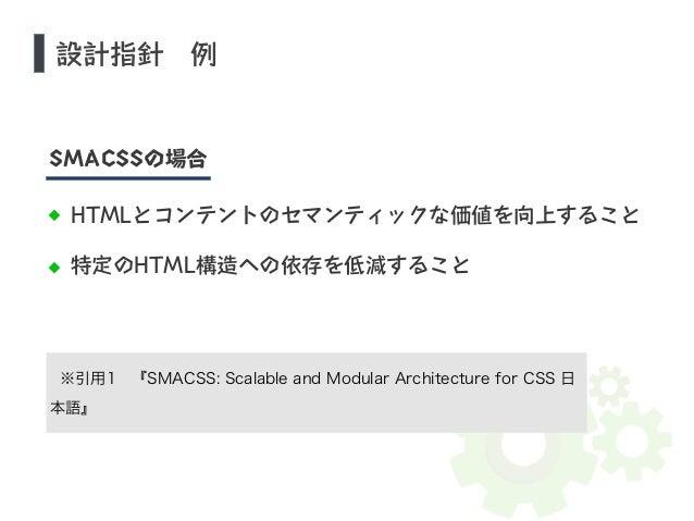 設計指針 例  SMACSSの場合  HTMLとコンテントのセマンティックな価値を向上すること  特定のHTML構造への依存を低減すること  ※引用1 『SMACSS: Scalable and Modular Architecture for...