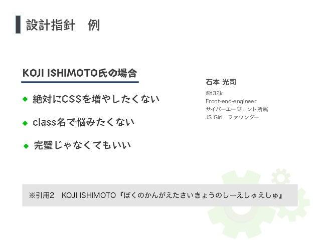設計指針 例  KOJI ISHIMOTO氏の場合  絶対にCSSを増やしたくない  class名で悩みたくない  完璧じゃなくてもいい  石本 光司  @t32k  Front-end-engineer  サイバーエージェント所属  JS G...