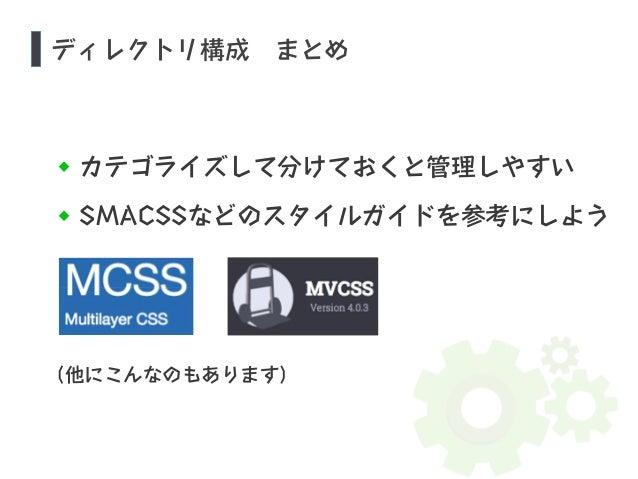 ディレクトリ構成 まとめ  カテゴライズして分けておくと管理しやすい  SMACSSなどのスタイルガイドを参考にしよう  (他にこんなのもあります)