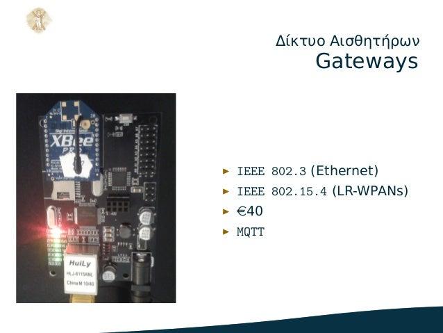 Δίκτυο Αισθητήρων Gateways ▶ IEEE 802.3 (Ethernet) ▶ IEEE 802.15.4 (LR-WPANs) ▶ e40 ▶ MQTT .