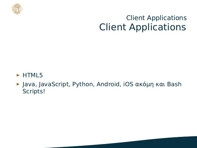 Client Applications Client Applications ▶ HTML5 ▶ Java, JavaScript, Python, Android, iOS ακόμη και Bash Scripts! .