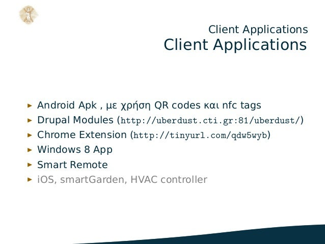 Client Applications Client Applications ▶ Android Apk , με χρήση QR codes και nfc tags ▶ Drupal Modules (http://uberdust.c...